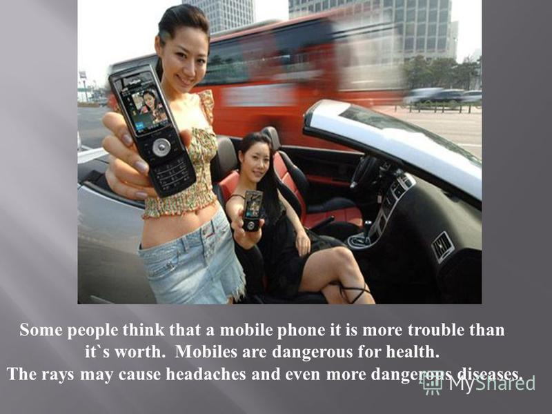 Some people think that a mobile phone it is more trouble than it`s worth. Mobiles are dangerous for health. The rays may cause headaches and even more dangerous diseases.