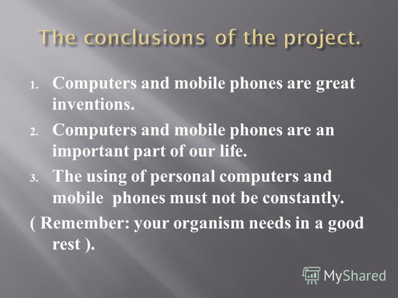 1. Computers and mobile phones are great inventions. 2. Computers and mobile phones are an important part of our life. 3. The using of personal computers and mobile phones must not be constantly. ( Remember: your organism needs in a good rest ).