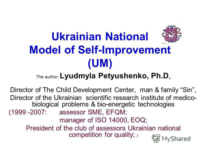 Ukrainian National Model of Self-Improvement (UM) The author: Lyudmyla Petyushenko, Ph.D, Director of The Child Development Center, man & family Sin, Director of the Ukrainian scientific research institute of medico- biological problems & bio-energet