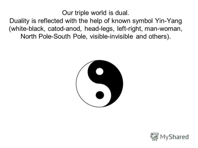 Our triple world is dual. Duality is reflected with the help of known symbol Yin-Yang (white-black, catod-anod, head-legs, left-right, man-woman, North Pole-South Pole, visible-invisible and others).