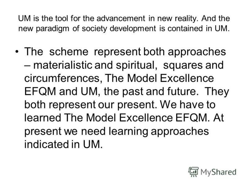 UM is the tool for the advancement in new reality. And the new paradigm of society development is contained in UM. The scheme represent both approaches – materialistic and spiritual, squares and circumferences, The Model Excellence EFQM and UM, the p