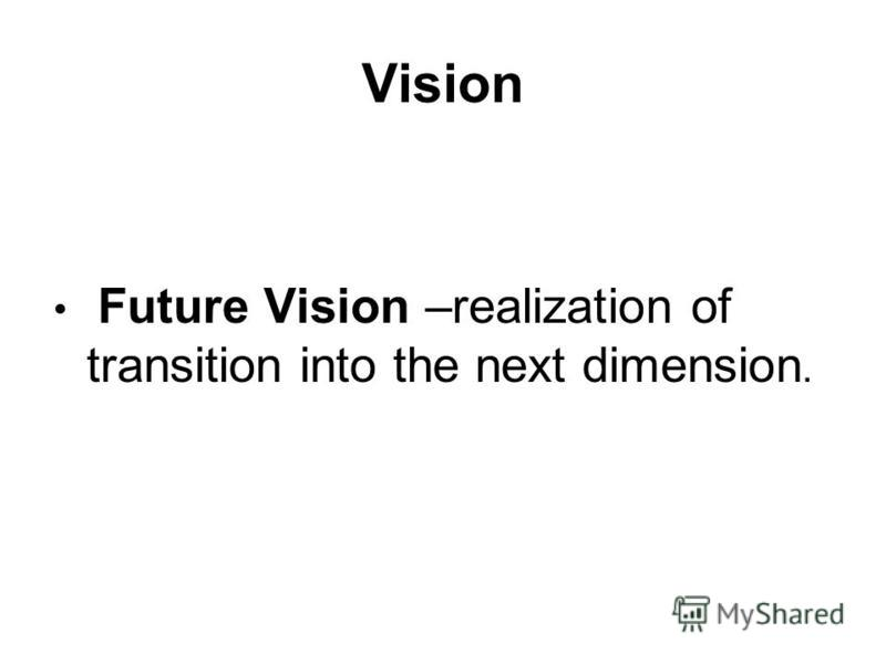 Vision Future Vision –realization of transition into the next dimension.