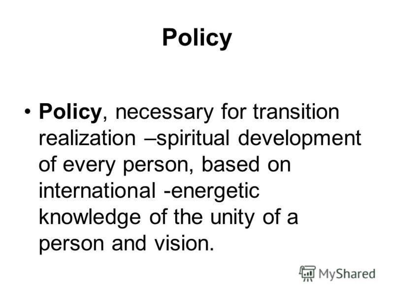 Policy Policy, necessary for transition realization –spiritual development of every person, based on international -energetic knowledge of the unity of a person and vision.