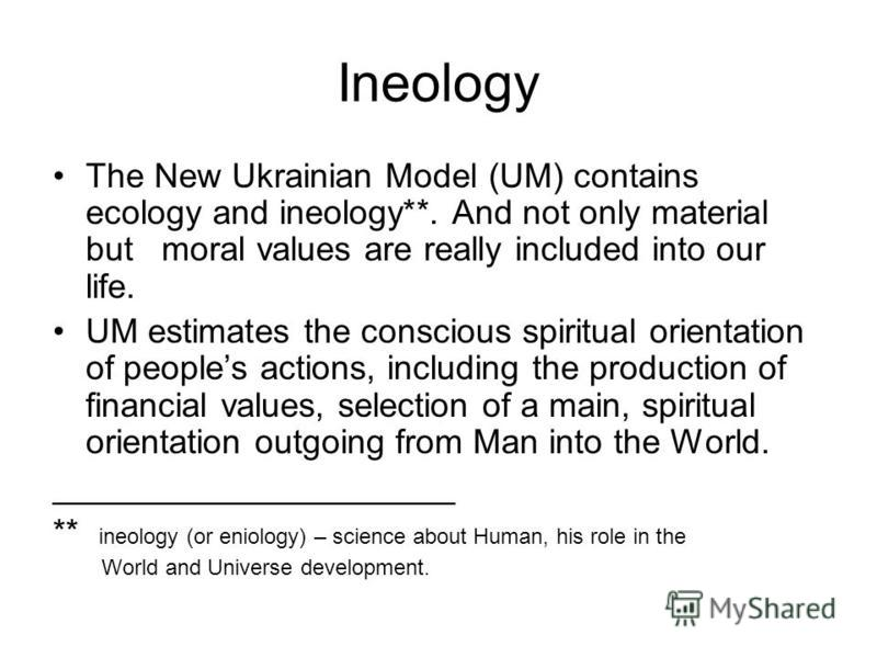 Ineology The New Ukrainian Model (UM) contains ecology and ineology**. And not only material but moral values are really included into our life. UM estimates the conscious spiritual orientation of peoples actions, including the production of financia