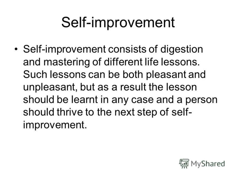 Self-improvement Self-improvement consists of digestion and mastering of different life lessons. Such lessons can be both pleasant and unpleasant, but as a result the lesson should be learnt in any case and a person should thrive to the next step of