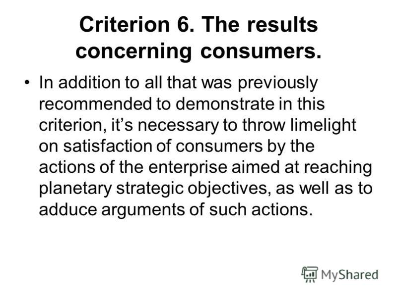 Criterion 6. The results concerning consumers. In addition to all that was previously recommended to demonstrate in this criterion, its necessary to throw limelight on satisfaction of consumers by the actions of the enterprise aimed at reaching plane