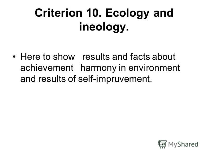 Criterion 10. Ecology and ineology. Here to show results and facts about achievement harmony in environment and results of self-impruvement.