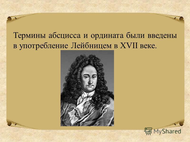 Термины абсцисса и ордината были введены в употребление Лейбницем в XVII веке.