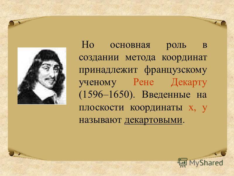Но основная роль в создании метода координат принадлежит французскому ученому Рене Декарту (1596–1650). Введенные на плоскости координаты х, у называют декартовыми.
