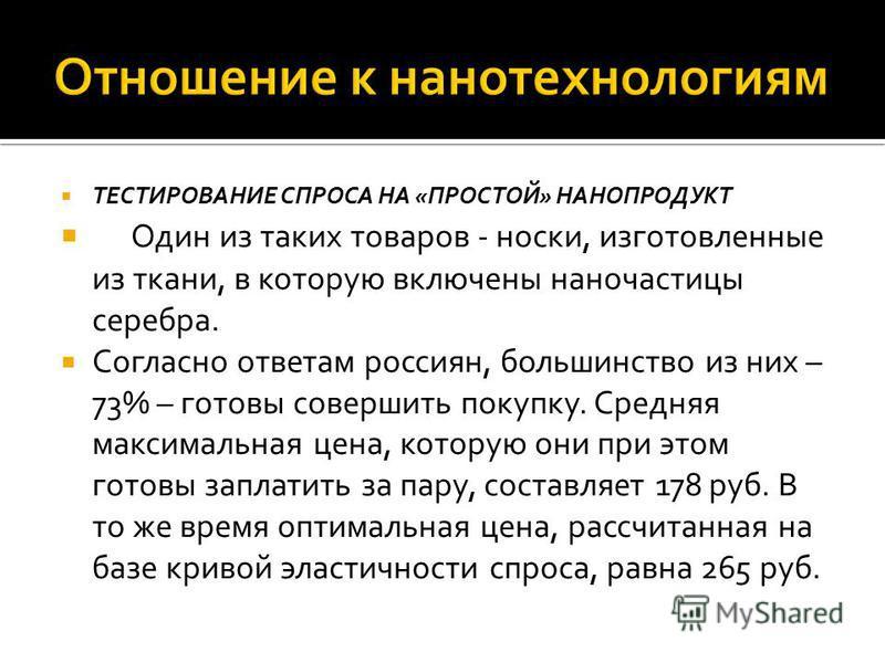 ТЕСТИРОВАНИЕ СПРОСА НА «ПРОСТОЙ» НАНОПРОДУКТ Один из таких товаров - носки, изготовленные из ткани, в которую включены наночастицы серебра. Согласно ответам россиян, большинство из них – 73% – готовы совершить покупку. Средняя максимальная цена, кото