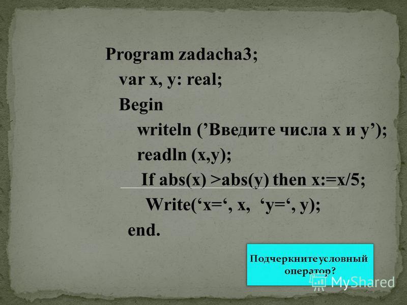 Program zadacha3; var x, y: real; Begin writeln (Введите числа х и у); readln (x,y); If abs(x) >abs(y) then x:=x/5; Write(x=, x, y=, y); end. Подчеркните условный оператор?
