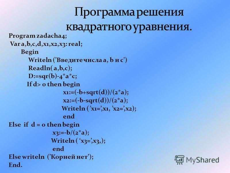 Program zadacha4; Var a,b,c,d,x1,x2,x3: real; Begin Writeln (Введите числа a, b и с) Readln( a,b,c); D:=sqr(b)-4*a*c; If d> 0 then begin x1:=(-b+sqrt(d))/(2*a); x2:=(-b-sqrt(d))/(2*a); Writeln ( x1=,x1, x2=,x2); end Else if d = 0 then begin x3:=-b/(2