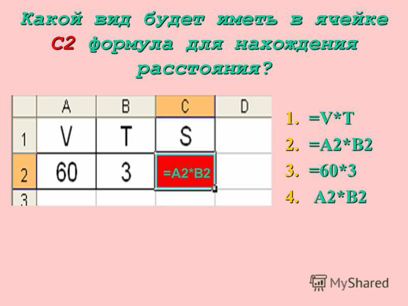 Какой вид будет иметь в ячейке С2 формула для нахождения расстояния? 1.= V*T 2.= A2*B2 3.= 60*3 4. A 2*B2 =A2*B2