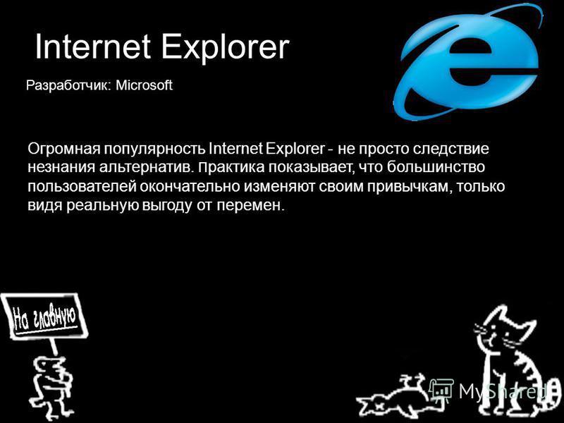 Internet Explorer Разработчик: Microsoft Огромная популярность Internet Explorer - не просто следствие незнания альтернатив. П рактика показывает, что большинство пользователей окончательно изменяют своим привычкам, только видя реальную выгоду от пер