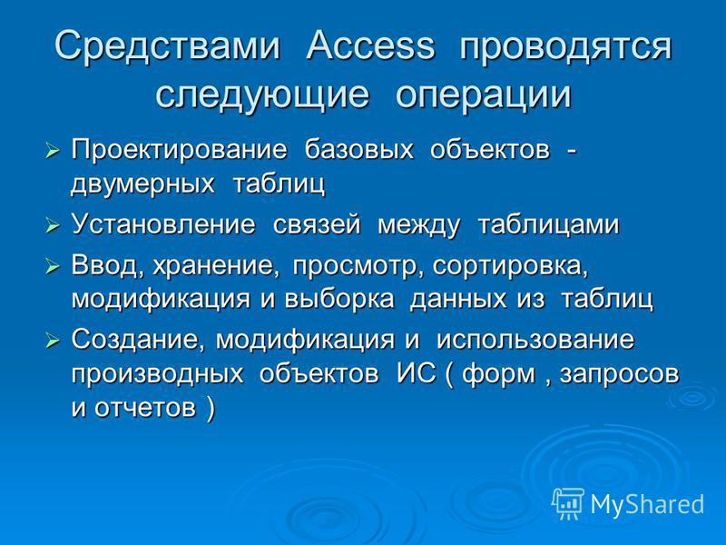 Средствами Access проводятся следующие операции Проектирование базовых объектов - двумерных таблиц Проектирование базовых объектов - двумерных таблиц Установление связей между таблицами Установление связей между таблицами Ввод, хранение, просмотр, со