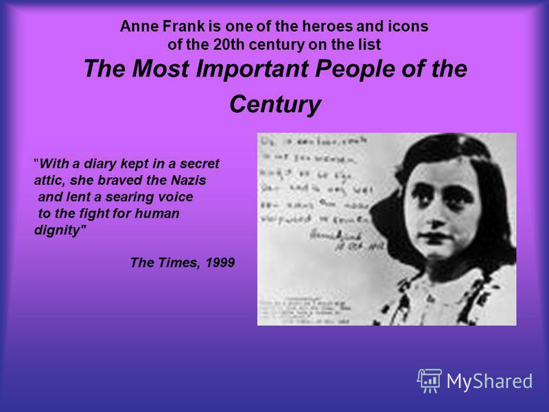 Anne Frank is one of the heroes and icons of the 20th century on the list The Most Important People of the Century With a diary kept in a secret attic, she braved the Nazis and lent a searing voice to the fight for human dignity The Times, 1999