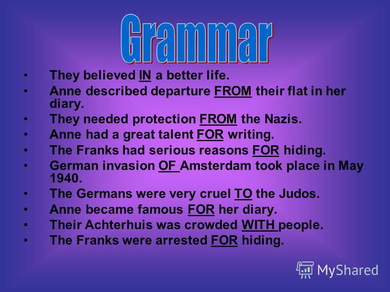 They believed IN a better life. Anne described departure FROM their flat in her diary. They needed protection FROM the Nazis. Anne had a great talent FOR writing. The Franks had serious reasons FOR hiding. German invasion OF Amsterdam took place in M