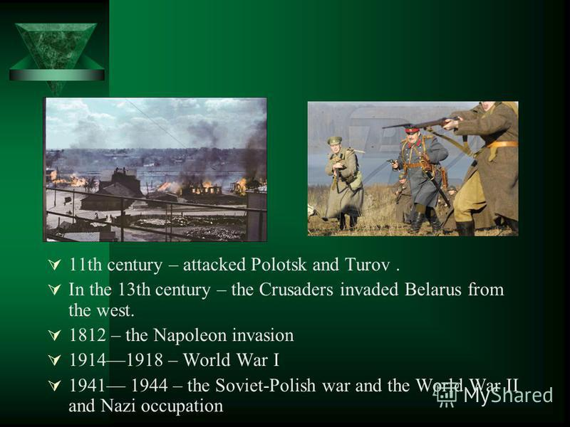11th century – attacked Polotsk and Turov. In the 13th century – the Crusaders invaded Belarus from the west. 1812 – the Napoleon invasion 19141918 – World War I 1941 1944 – the Soviet-Polish war and the World War II and Nazi occupation