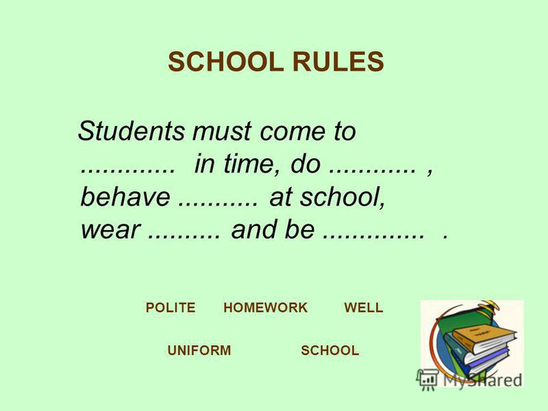SCHOOL RULES Students must come to............. in time, do............, behave........... at school, wear.......... and be............... UNIFORM HOMEWORKWELLPOLITE SCHOOL