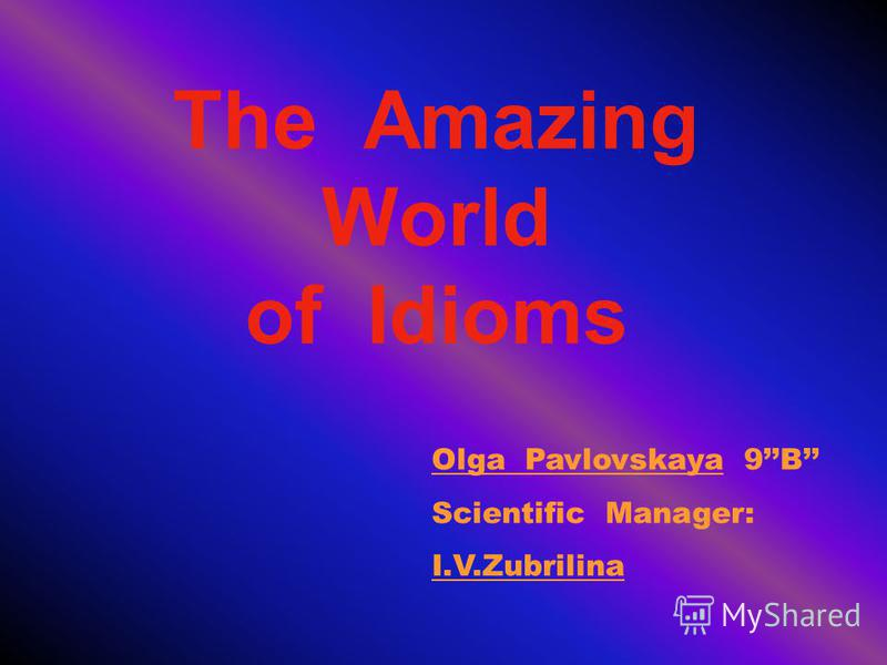 The Amazing World of Idioms Olga Pavlovskaya 9B Scientific Manager: I.V.Zubrilina