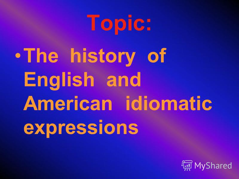 Topic: The history of English and American idiomatic expressions