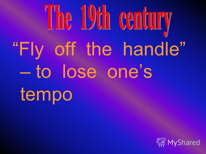 Fly off the handle – to lose ones tempo