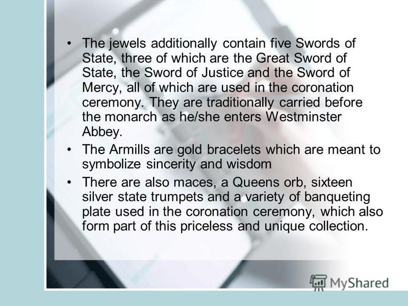 The jewels additionally contain five Swords of State, three of which are the Great Sword of State, the Sword of Justice and the Sword of Mercy, all of which are used in the coronation ceremony. They are traditionally carried before the monarch as he/