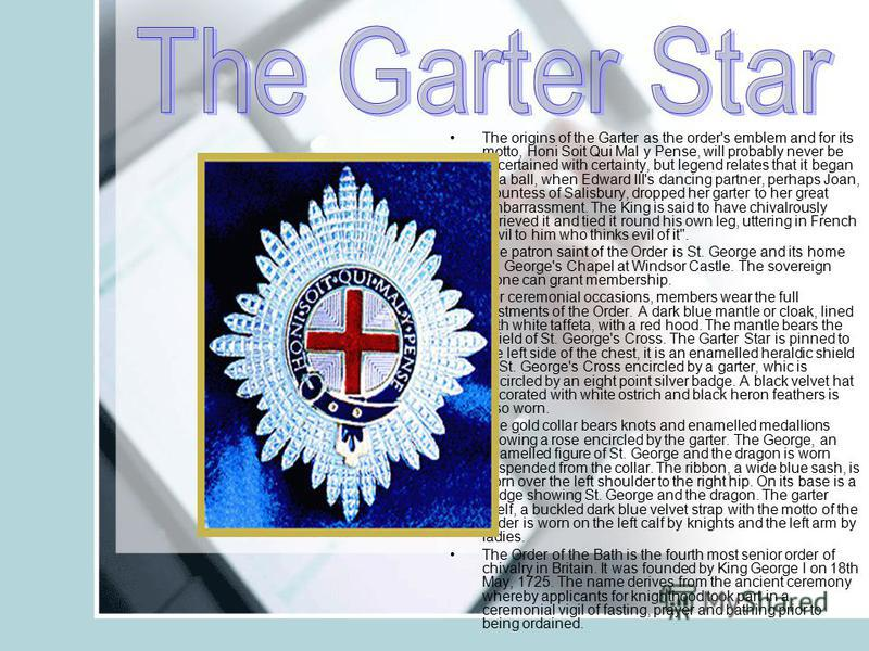 The origins of the Garter as the order's emblem and for its motto, Honi Soit Qui Mal y Pense, will probably never be ascertained with certainty, but legend relates that it began at a ball, when Edward III's dancing partner, perhaps Joan, Countess of