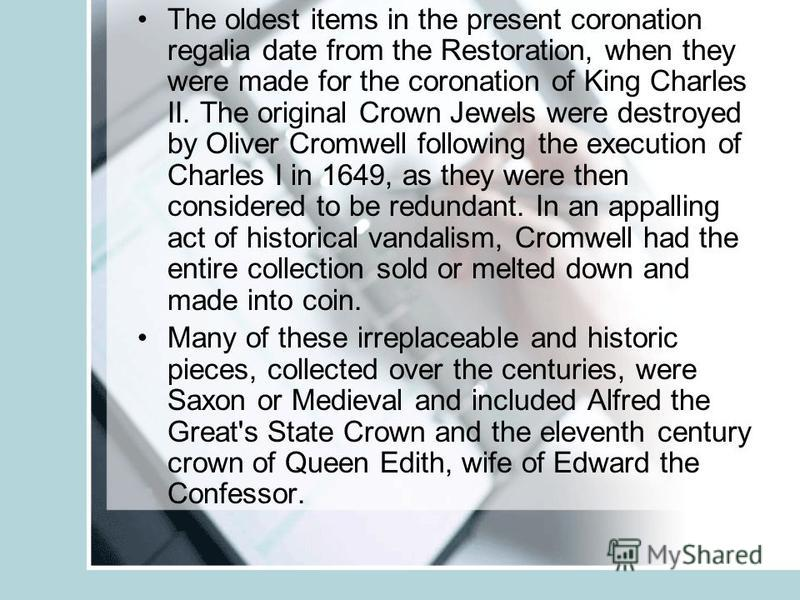 The oldest items in the present coronation regalia date from the Restoration, when they were made for the coronation of King Charles II. The original Crown Jewels were destroyed by Oliver Cromwell following the execution of Charles I in 1649, as they