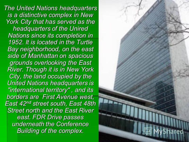 The United Nations headquarters is a distinctive complex in New York City that has served as the headquarters of the Unired Nations since its completion in 1952. It is located in the Turtle Bay neighborhood, on the east side of Manhattan on spacious