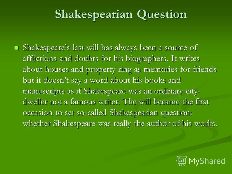 Shakespearian Question Shakespearian Question Shakespeares last will has always been a source of afflictions and doubts for his biographers. It writes about houses and property ring as memories for friends but it doesnt say a word about his books and