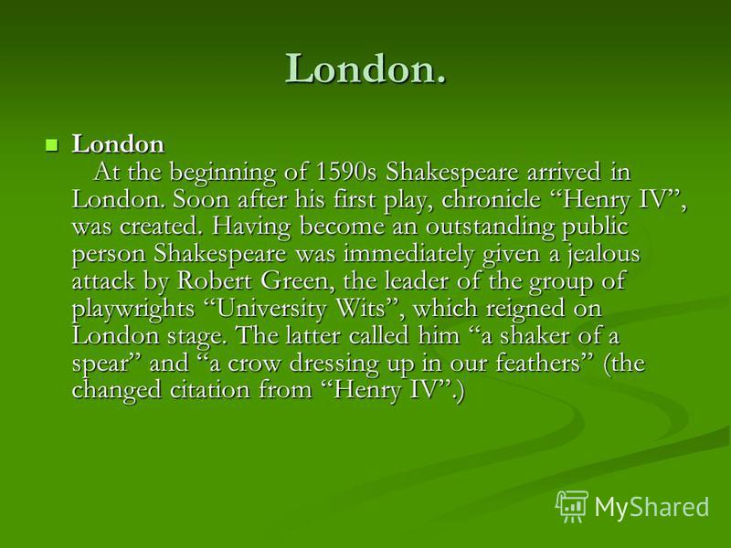 London. London At the beginning of 1590s Shakespeare arrived in London. Soon after his first play, chronicle Henry IV, was created. Having become an outstanding public person Shakespeare was immediately given a jealous attack by Robert Green, the lea