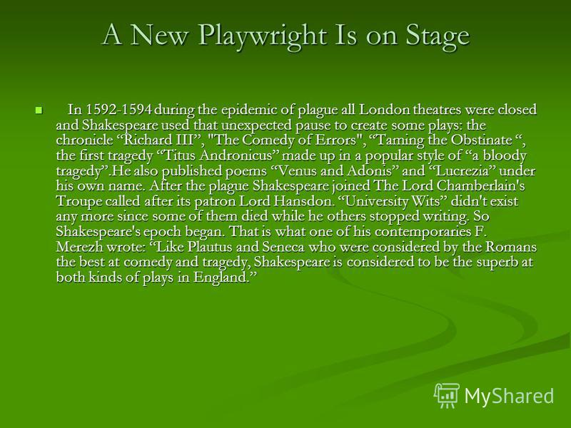 A New Playwright Is on Stage In 1592-1594 during the epidemic of plague all London theatres were closed and Shakespeare used that unexpected pause to create some plays: the chronicle Richard III,