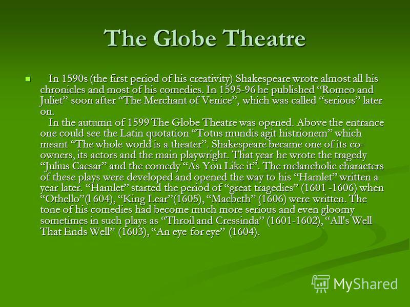 The Globe Theatre In 1590s (the first period of his creativity) Shakespeare wrote almost all his chronicles and most of his comedies. In 1595-96 he published Romeo and Juliet soon after The Merchant of Venice, which was called serious later on. In th