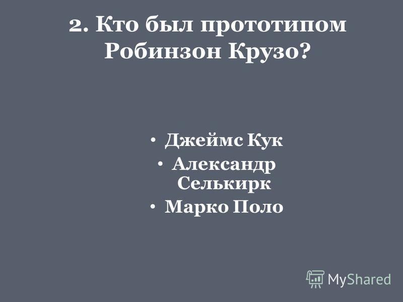 2. Кто был прототипом Робинзон Крузо? Джеймс Кук Александр Селькирк Марко Поло
