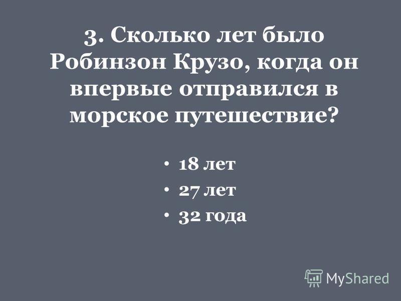 3. Сколько лет было Робинзон Крузо, когда он впервые отправился в морское путешествие? 18 лет 27 лет 32 года