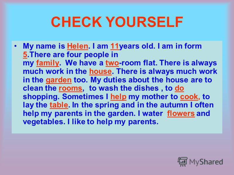 CHECK YOURSELF My name is Helen. I am 11years old. I am in form 5.There are four people in my family. We have a two-room flat. There is always much work in the house. There is always much work in the garden too. My duties about the house are to clean