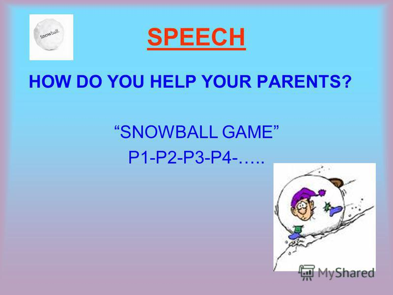 SPEECH HOW DO YOU HELP YOUR PARENTS? SNOWBALL GAME P1-P2-P3-P4-…..