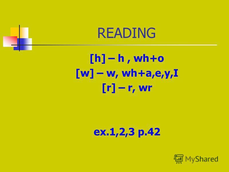 READING [h] – h, wh+o [w] – w, wh+a,e,y,I [r] – r, wr ex.1,2,3 p.42