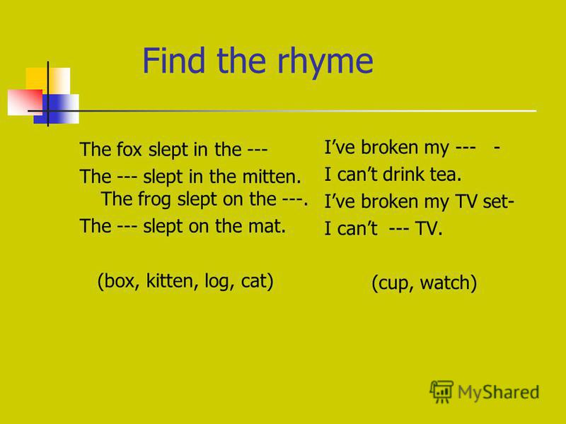 Find the rhyme The fox slept in the --- The --- slept in the mitten. The frog slept on the ---. The --- slept on the mat. (box, kitten, log, cat) Ive broken my --- - I cant drink tea. Ive broken my TV set- I cant --- TV. (cup, watch)