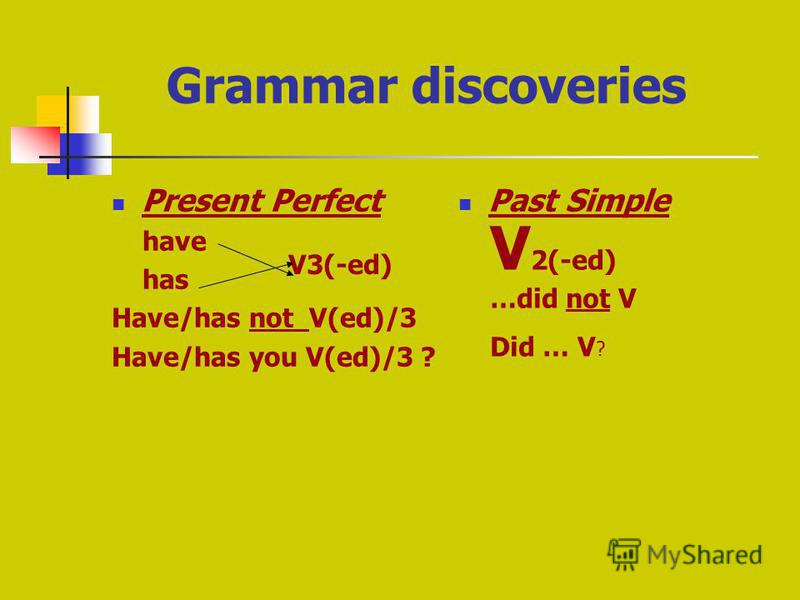 Grammar discoveries Present Perfect have has Have/has not V(ed)/3 Have/has you V(ed)/3 ? Past Simple V3(-ed) V 2(-ed) …did not V Did … V ?