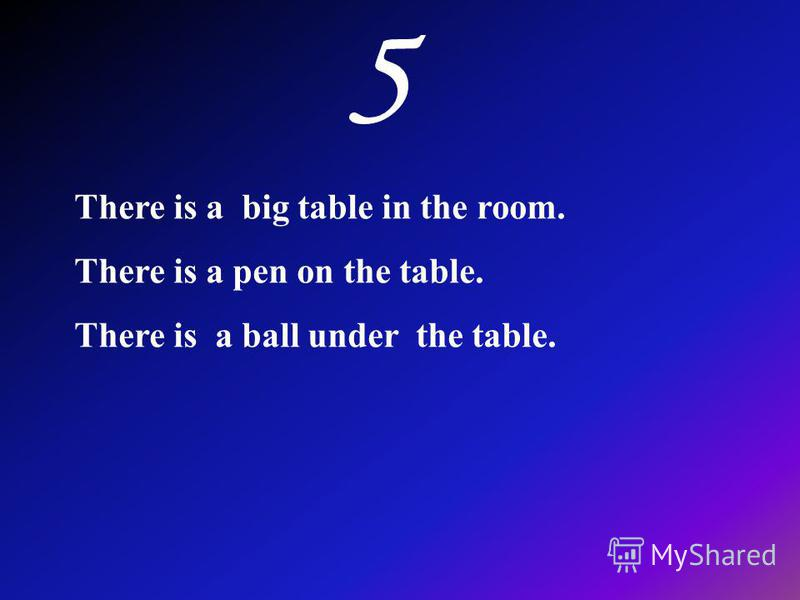 There is a big table in the room. There is a pen on the table. There is a ball under the table.
