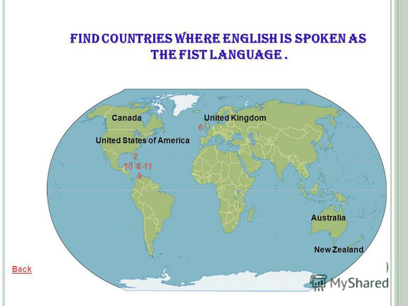 United Kingdom Back United States of America Canada Australia New Zealand Find countries where English is spoken as the fist language. 6 7 8 9 10 11