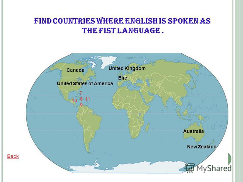 Eire Back United States of America Canada Australia New Zealand United Kingdom Find countries where English is spoken as the fist language. 7 8 9 10 11
