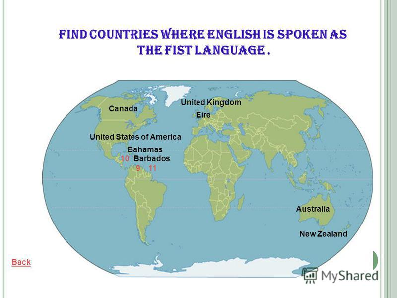 Barbados Back United States of America Canada Australia New Zealand United Kingdom Eire Bahamas Find countries where English is spoken as the fist language. 9 10 11