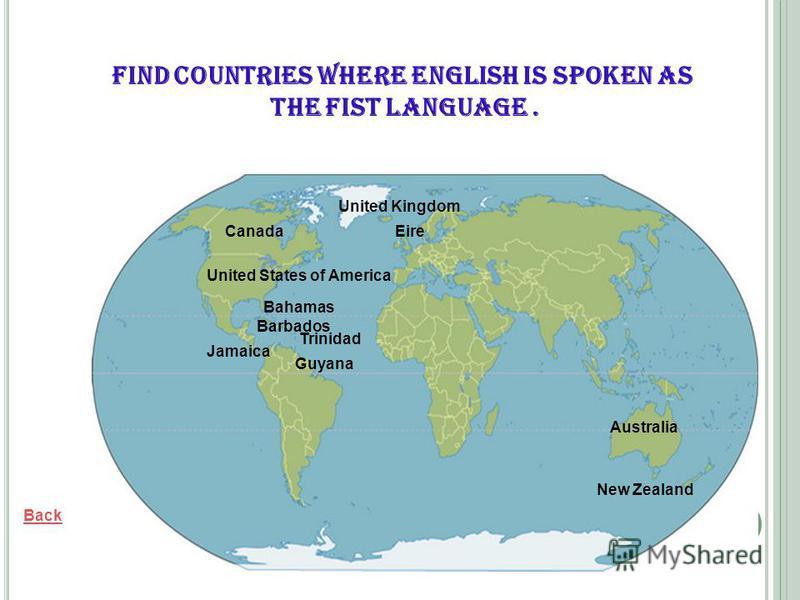 Trinidad Back United States of America Canada Australia New Zealand United Kingdom Eire Bahamas Barbados Guyana Jamaica Find countries where English is spoken as the fist language.