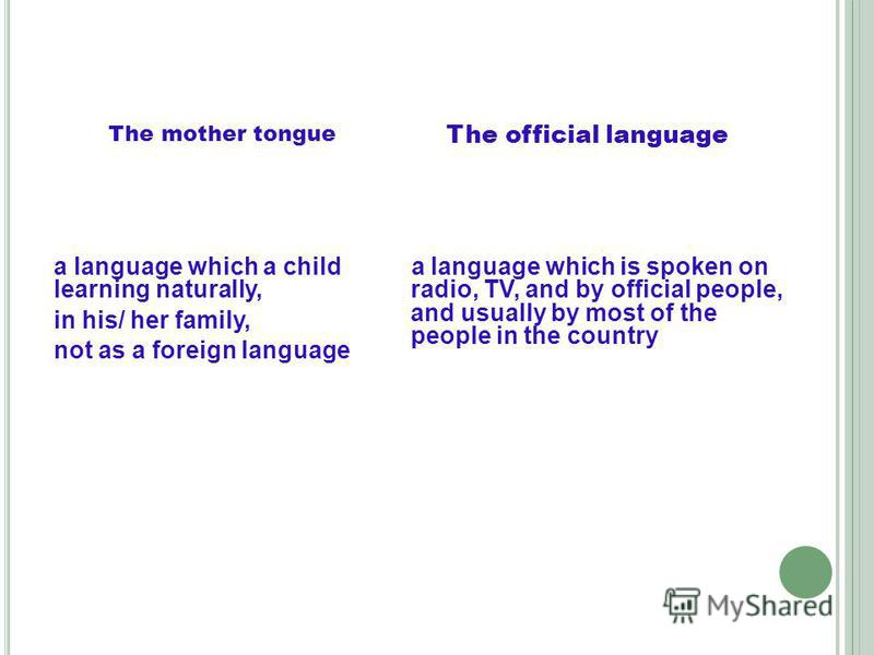 The official language a language which is spoken on radio, TV, and by official people, and usually by most of the people in the country The mother tongue a language which a child learning naturally, in his/ her family, not as a foreign language