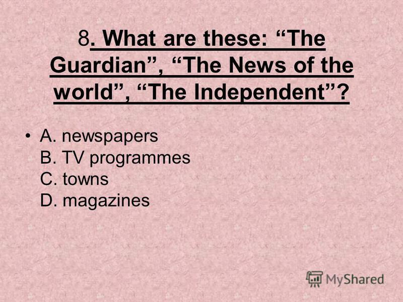 8. What are these: The Guardian, The News of the world, The Independent? A. newspapers B. TV programmes C. towns D. magazines