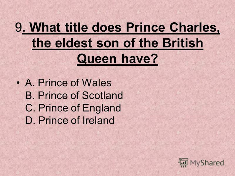 9. What title does Prince Charles, the eldest son of the British Queen have? A. Prince of Wales B. Prince of Scotland C. Prince of England D. Prince of Ireland