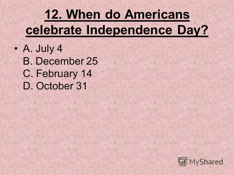 12. When do Americans celebrate Independence Day? A. July 4 B. December 25 C. February 14 D. October 31